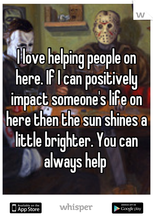 I love helping people on here. If I can positively impact someone's life on here then the sun shines a little brighter. You can always help