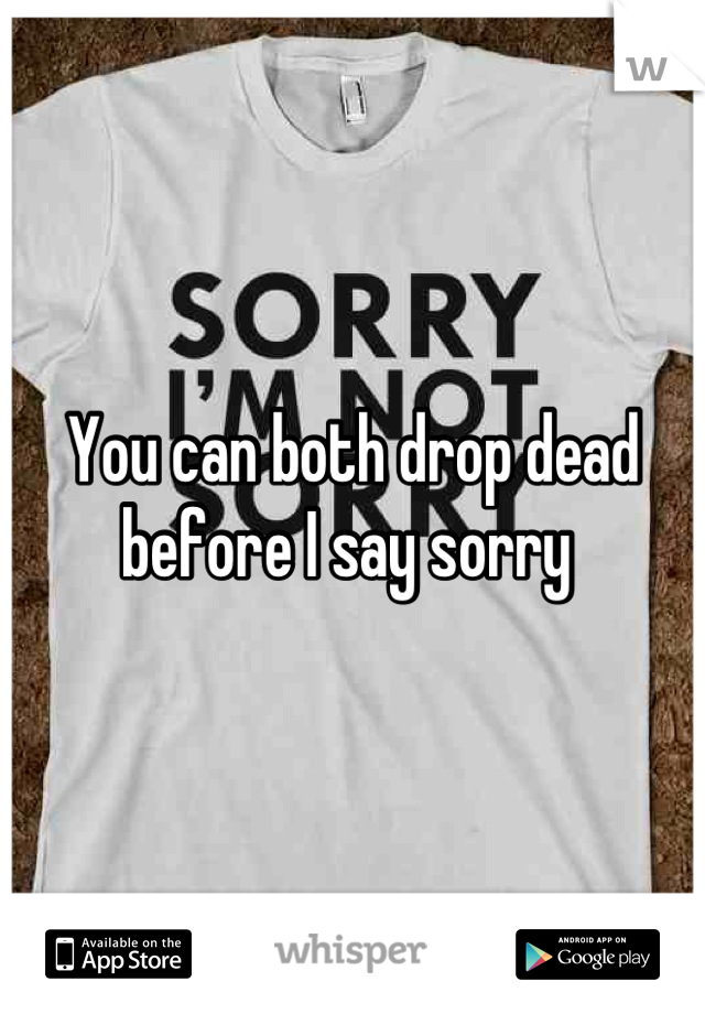 You can both drop dead before I say sorry