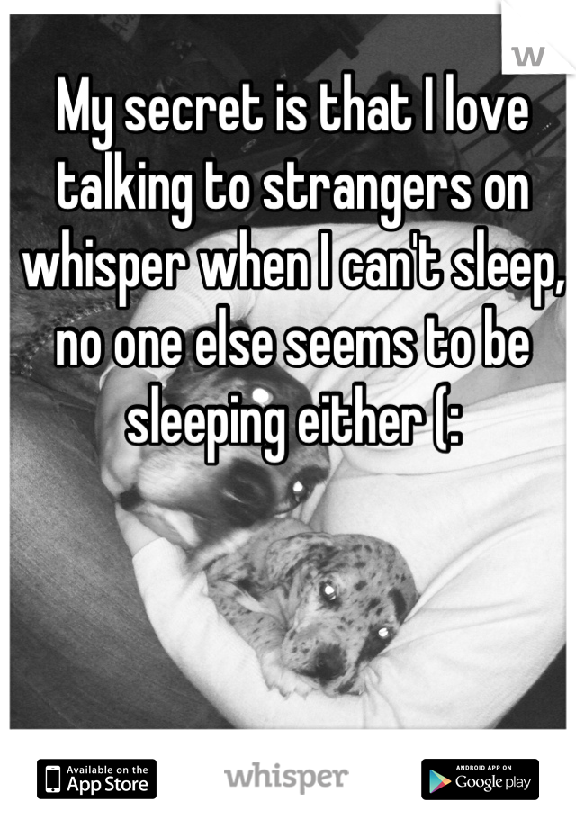 My secret is that I love talking to strangers on whisper when I can't sleep, no one else seems to be sleeping either (: