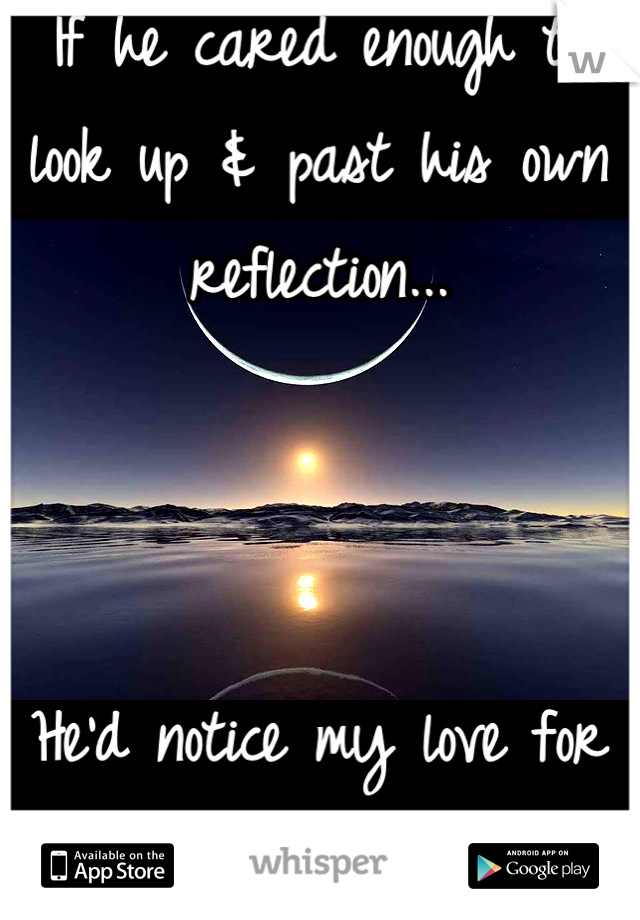 If he cared enough to look up & past his own reflection...    He'd notice my love for him more often.