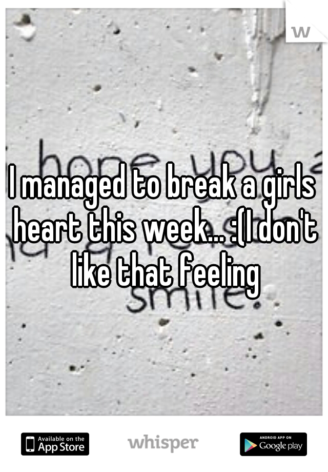 I managed to break a girls heart this week... :(I don't like that feeling