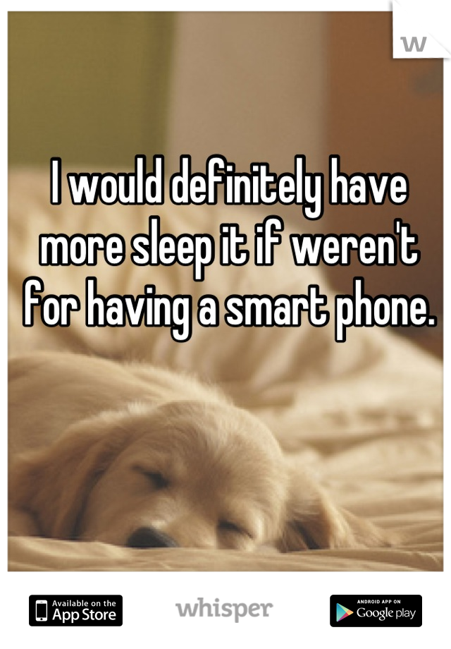 I would definitely have more sleep it if weren't for having a smart phone.