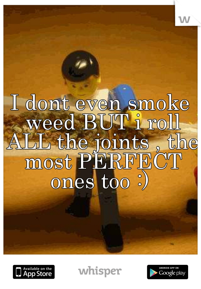 I dont even smoke weed BUT i roll ALL the joints , the most PERFECT ones too :)