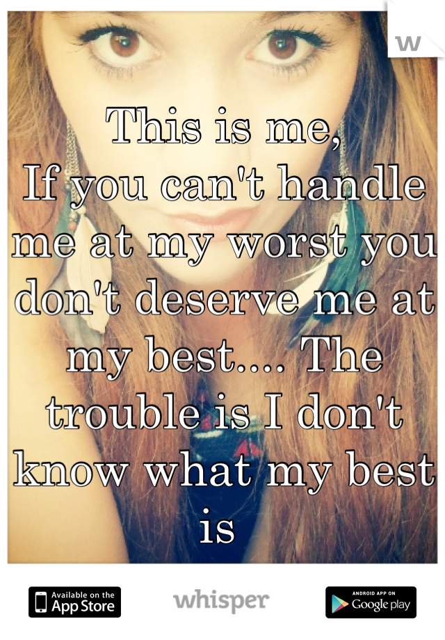 This is me,  If you can't handle me at my worst you don't deserve me at my best.... The trouble is I don't know what my best is