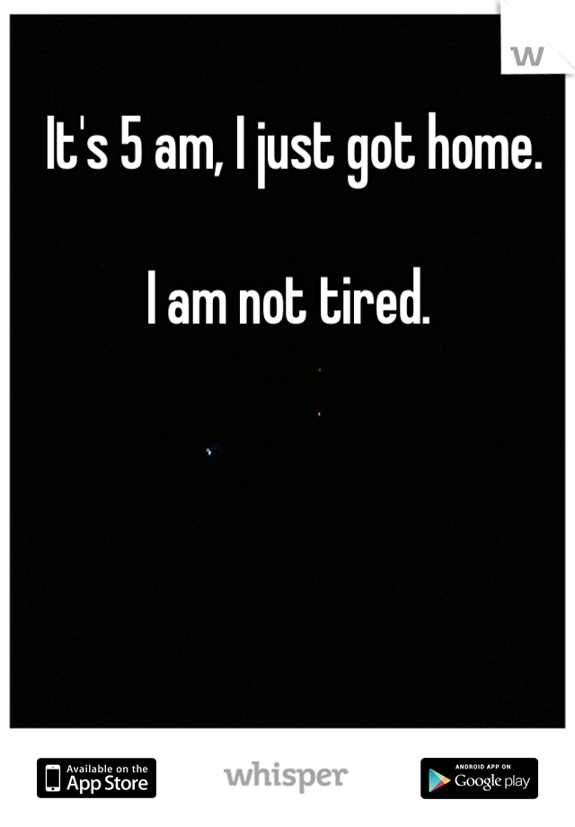 It's 5 am, I just got home.  I am not tired.