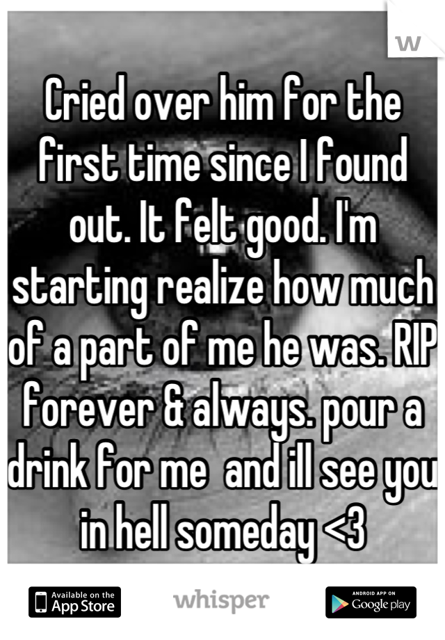 Cried over him for the first time since I found out. It felt good. I'm starting realize how much of a part of me he was. RIP forever & always. pour a drink for me  and ill see you in hell someday <3