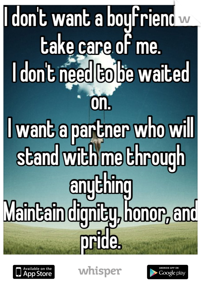 I don't want a boyfriend to take care of me. I don't need to be waited on. I want a partner who will stand with me through anything Maintain dignity, honor, and pride.  Mutual respect.