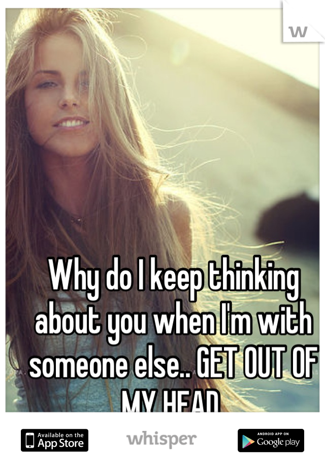 Why do I keep thinking about you when I'm with someone else.. GET OUT OF MY HEAD