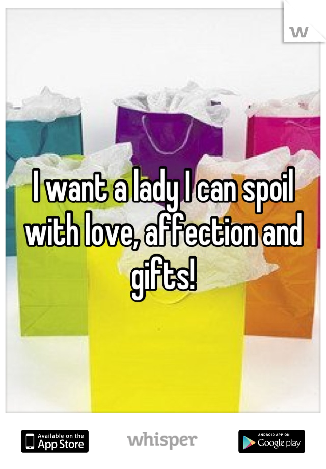 I want a lady I can spoil with love, affection and gifts!