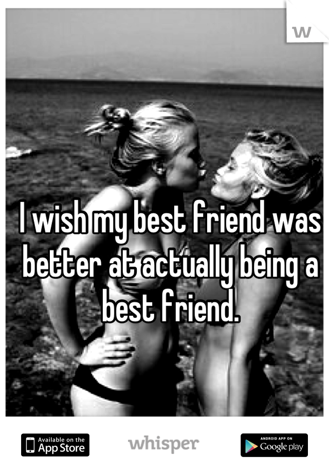 I wish my best friend was better at actually being a best friend.
