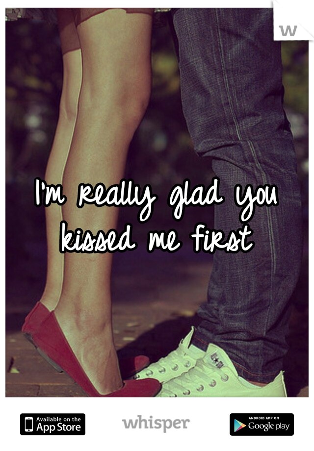I'm really glad you kissed me first