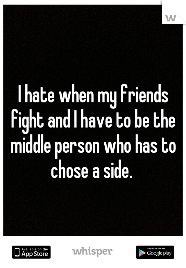 I hate when my friends fight and I have to be the middle person who has to chose a side.