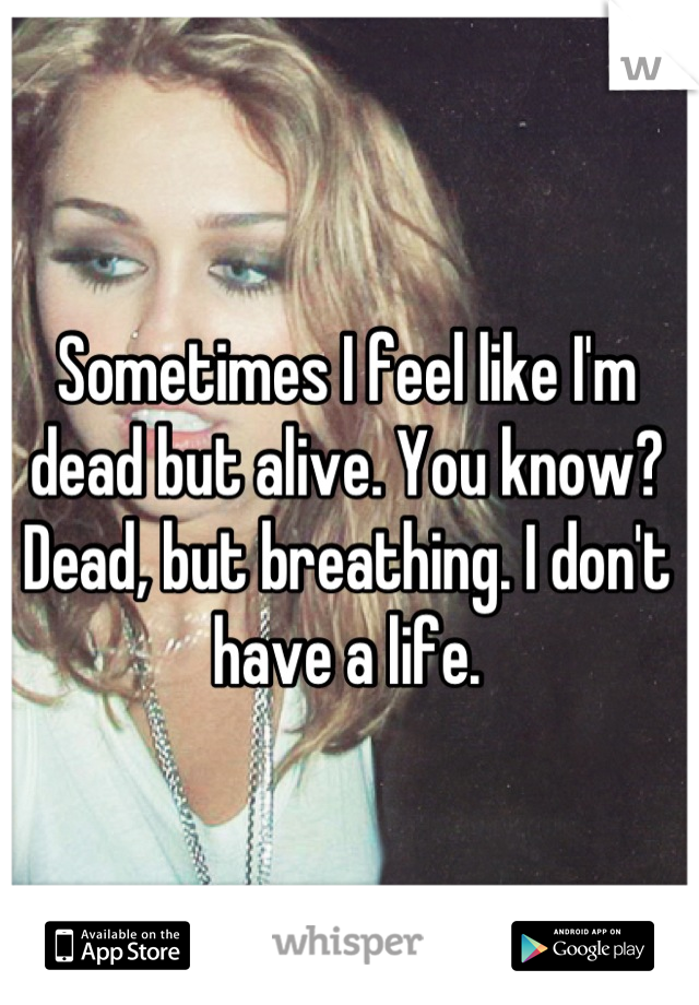 Sometimes I feel like I'm dead but alive. You know? Dead, but breathing. I don't have a life.