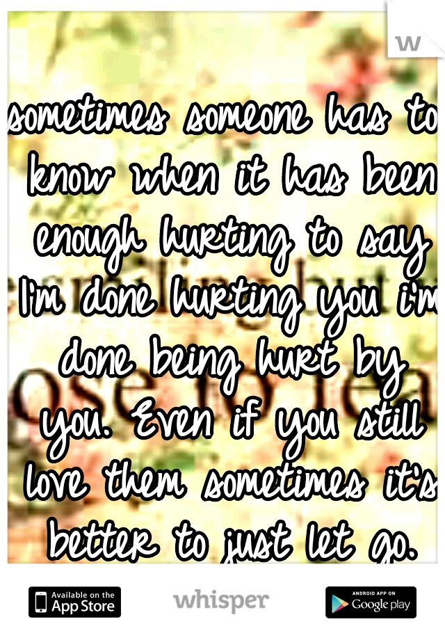 sometimes someone has to know when it has been enough hurting to say I'm done hurting you i'm done being hurt by you. Even if you still love them sometimes it's better to just let go.