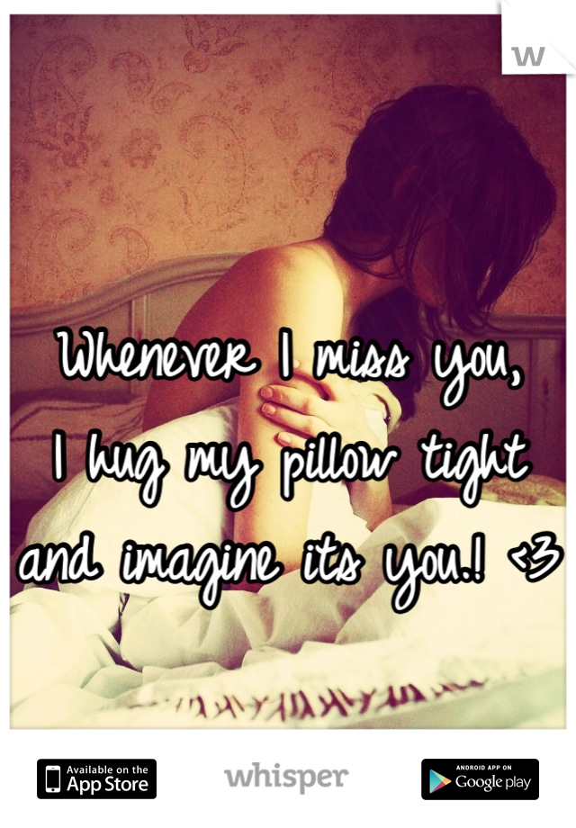 Whenever I miss you,                                  I hug my pillow tight and imagine its you.! <3