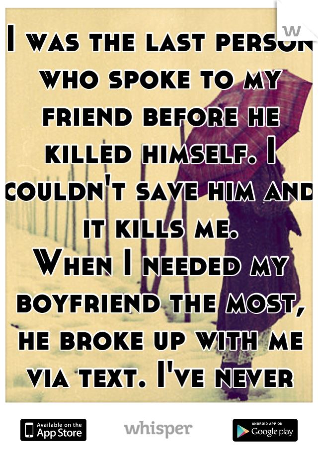 I was the last person who spoke to my friend before he killed himself. I couldn't save him and it kills me. When I needed my boyfriend the most, he broke up with me via text. I've never felt so alone.
