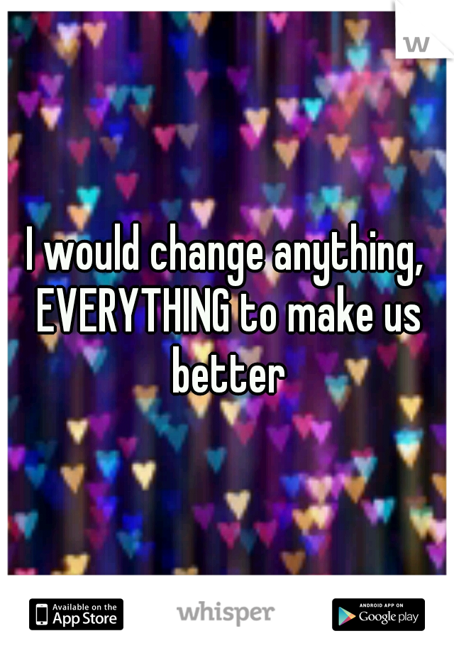 I would change anything, EVERYTHING to make us better
