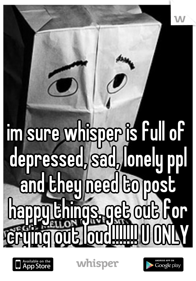 im sure whisper is full of depressed, sad, lonely ppl and they need to post happy things. get out for crying out loud!!!!!!! U ONLY LIVE ONCE (yolo) lol