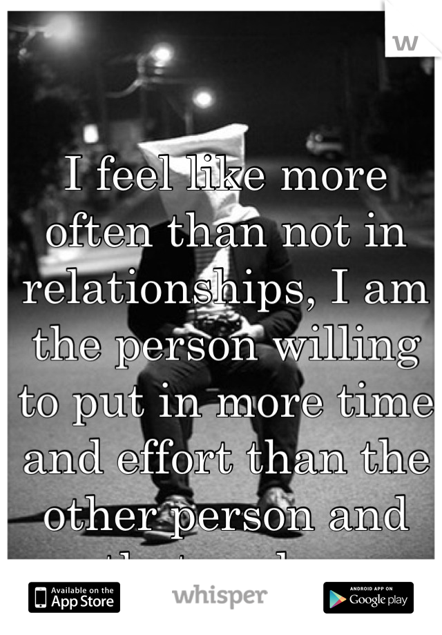 I feel like more often than not in relationships, I am the person willing to put in more time and effort than the other person and that sucks.