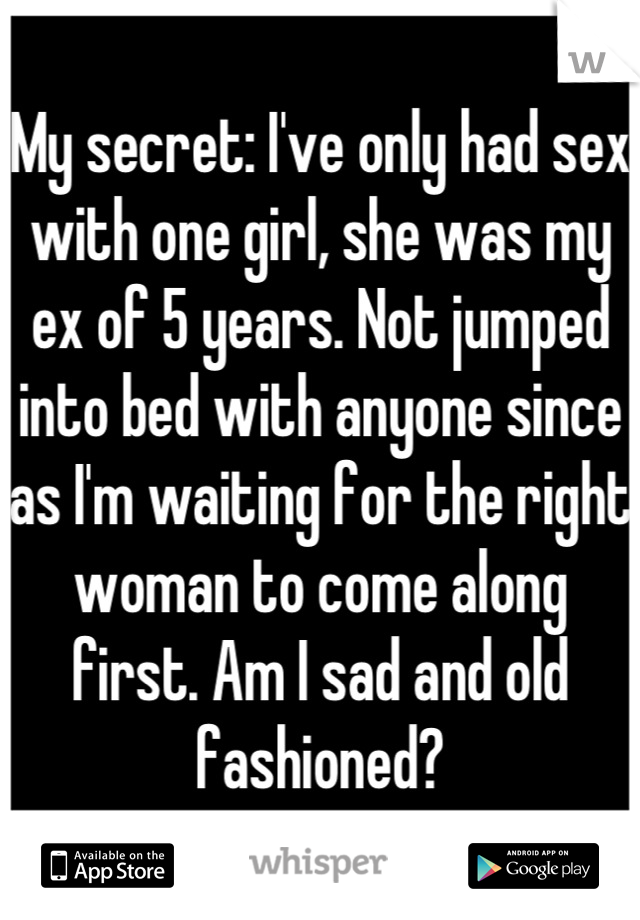 My secret: I've only had sex with one girl, she was my ex of 5 years. Not jumped into bed with anyone since as I'm waiting for the right woman to come along first. Am I sad and old fashioned?
