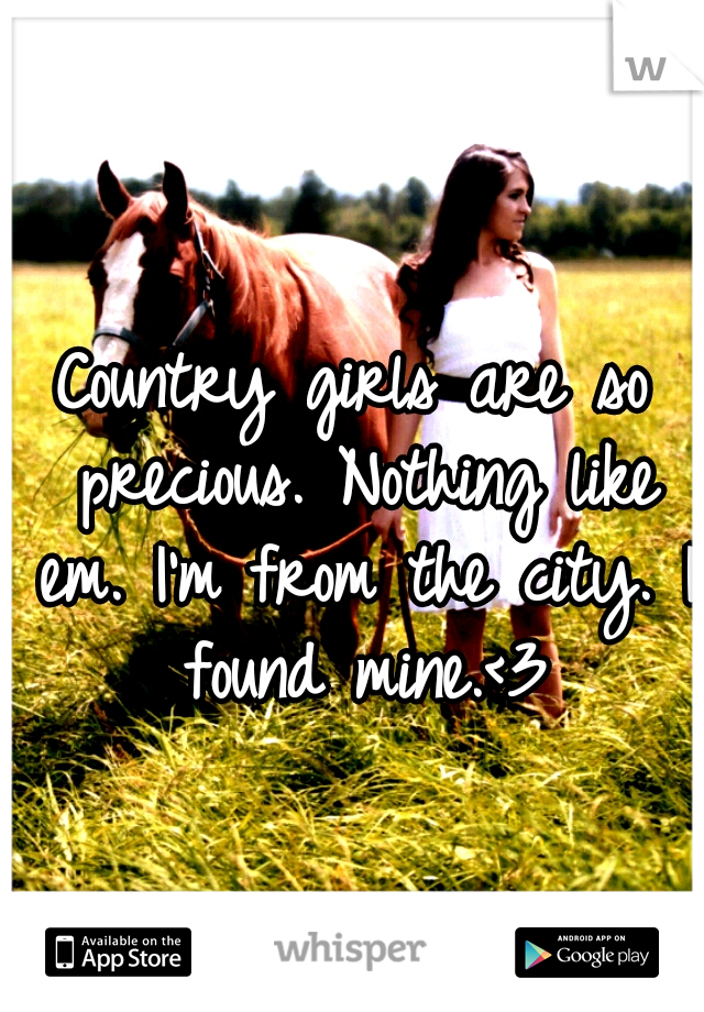 Country girls are so precious. Nothing like em. I'm from the city. I found mine.<3
