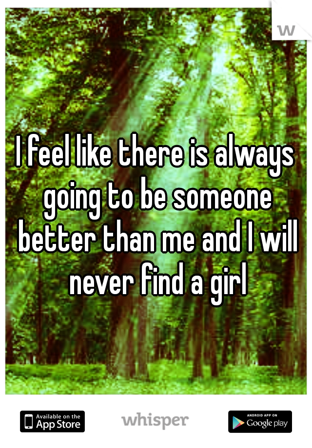 I feel like there is always going to be someone better than me and I will never find a girl