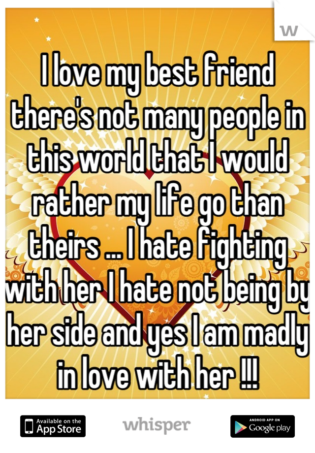 I love my best friend there's not many people in this world that I would rather my life go than theirs ... I hate fighting with her I hate not being by her side and yes I am madly in love with her !!!