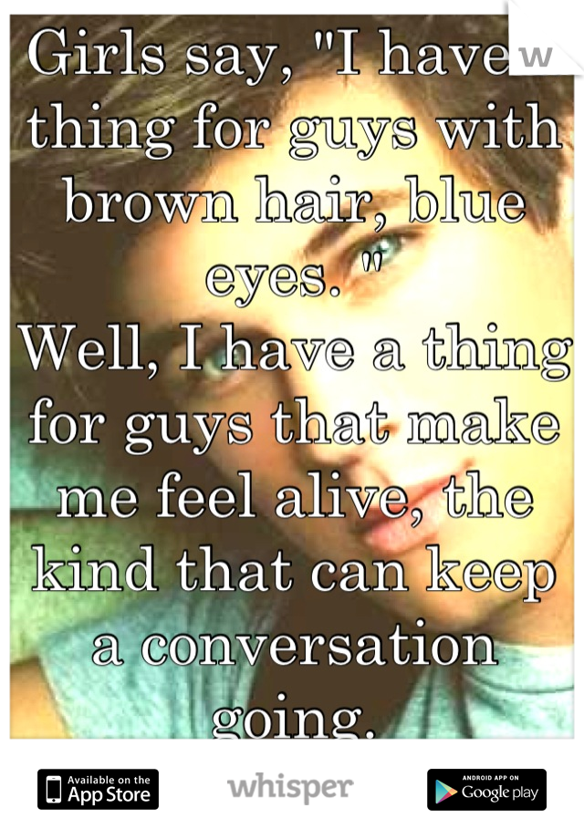 """Girls say, """"I have a thing for guys with brown hair, blue eyes. """" Well, I have a thing for guys that make me feel alive, the kind that can keep a conversation going.  Show me one of them"""