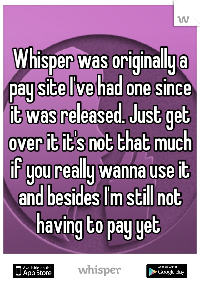 Whisper was originally a pay site I've had one since it was released. Just get over it it's not that much if you really wanna use it and besides I'm still not having to pay yet
