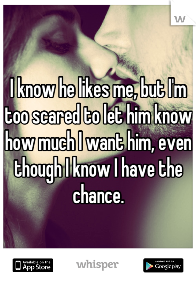 I know he likes me, but I'm too scared to let him know how much I want him, even though I know I have the chance.