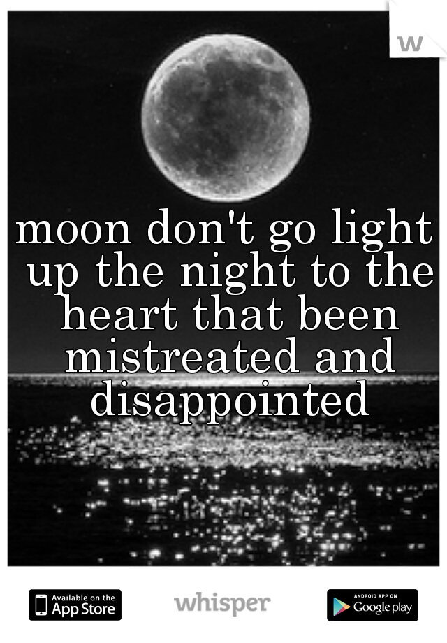 moon don't go light up the night to the heart that been mistreated and disappointed