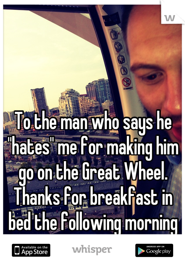 """To the man who says he """"hates"""" me for making him go on the Great Wheel. Thanks for breakfast in bed the following morning :)"""