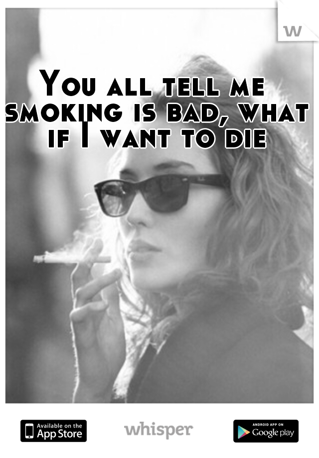 You all tell me smoking is bad, what if I want to die
