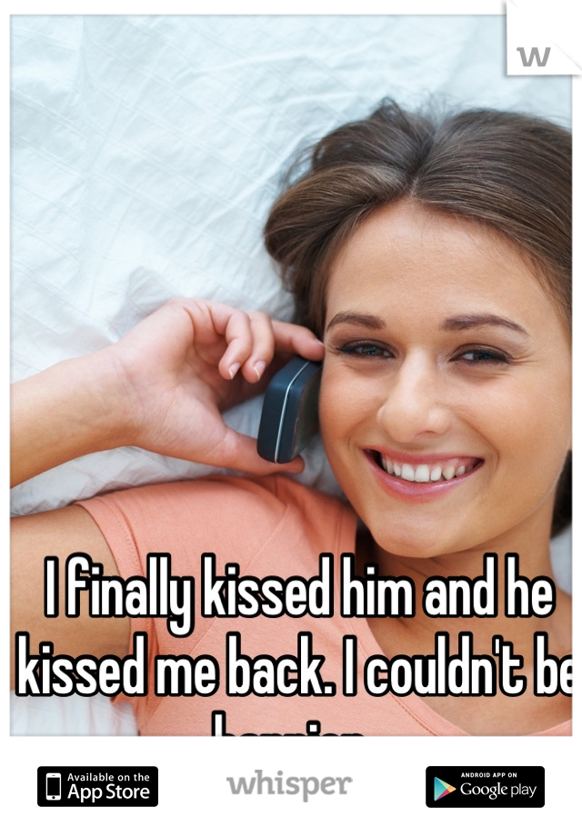 I finally kissed him and he kissed me back. I couldn't be happier.