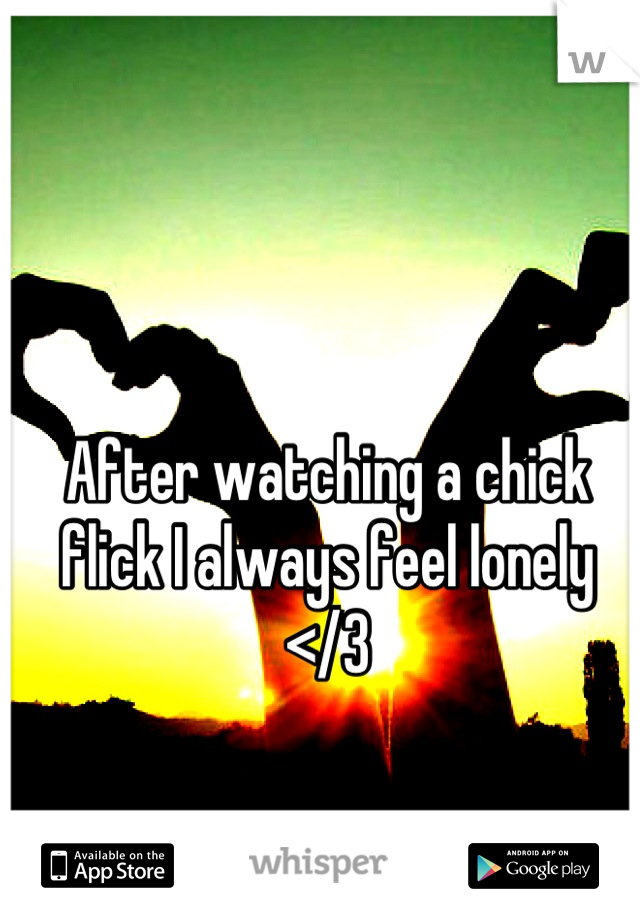 After watching a chick flick I always feel lonely </3