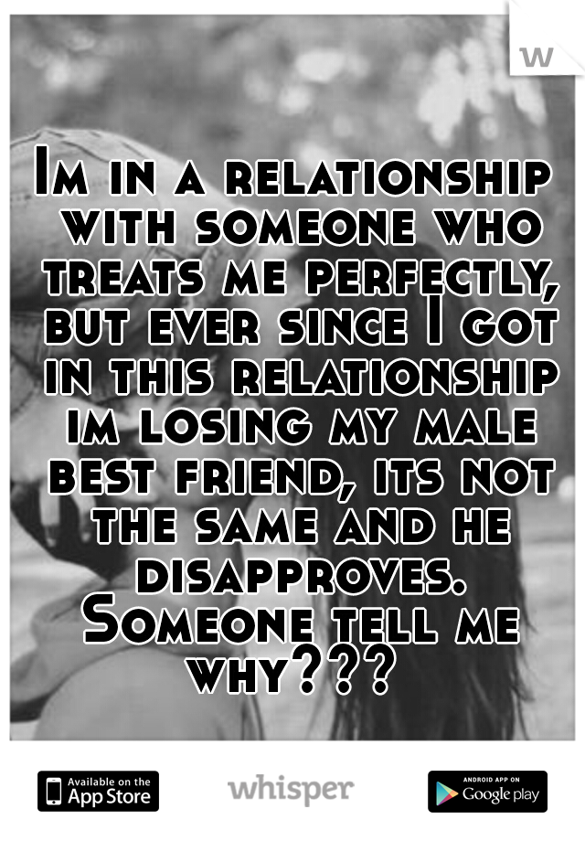 Im in a relationship with someone who treats me perfectly, but ever since I got in this relationship im losing my male best friend, its not the same and he disapproves. Someone tell me why???