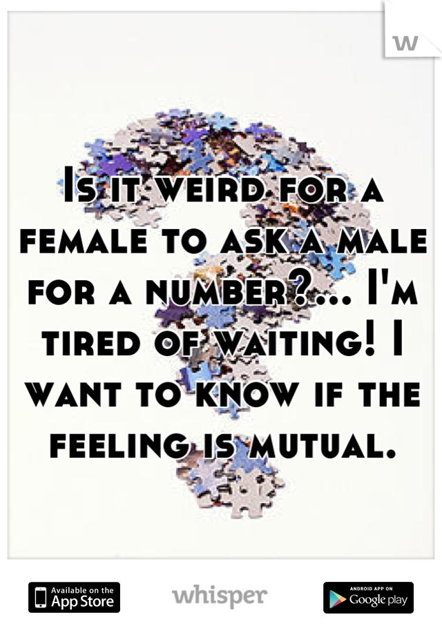 Is it weird for a female to ask a male for a number?... I'm tired of waiting! I want to know if the feeling is mutual.