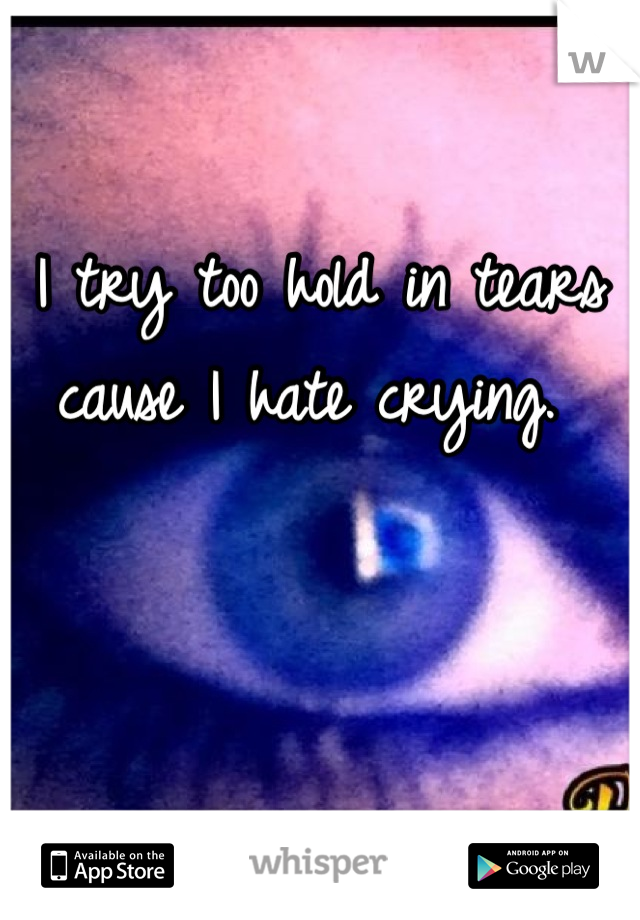 I try too hold in tears cause I hate crying.