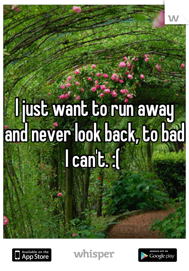 I just want to run away and never look back, to bad I can't. :(