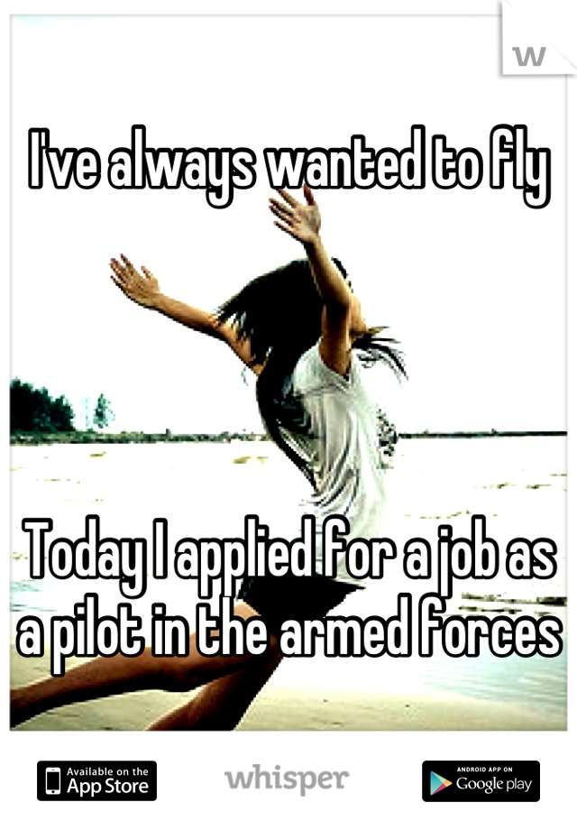 I've always wanted to fly     Today I applied for a job as a pilot in the armed forces