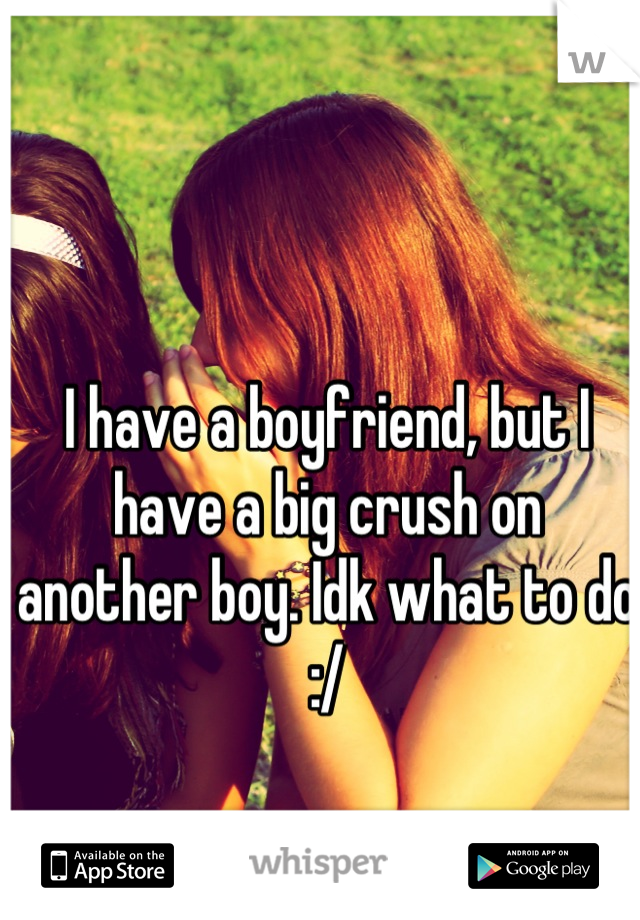 I have a boyfriend, but I have a big crush on another boy. Idk what to do :/