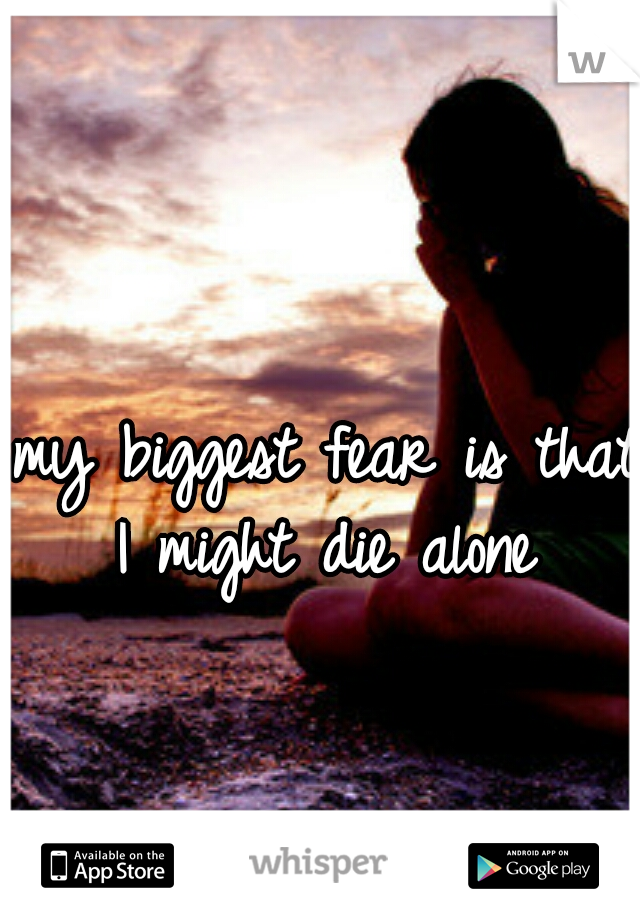 my biggest fear is that I might die alone