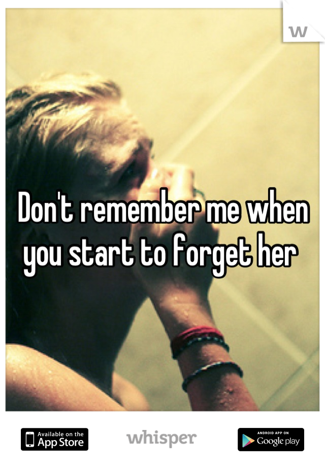 Don't remember me when you start to forget her