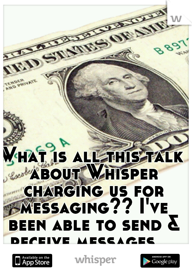 What is all this talk about Whisper charging us for messaging?? I've been able to send & receive messages....