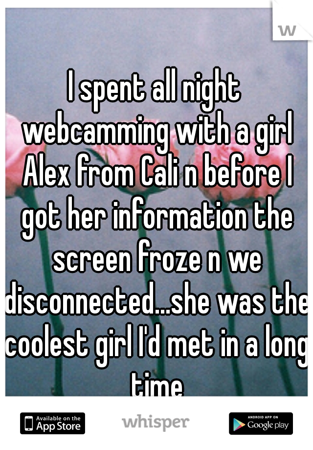 I spent all night webcamming with a girl Alex from Cali n before I got her information the screen froze n we disconnected...she was the coolest girl I'd met in a long time