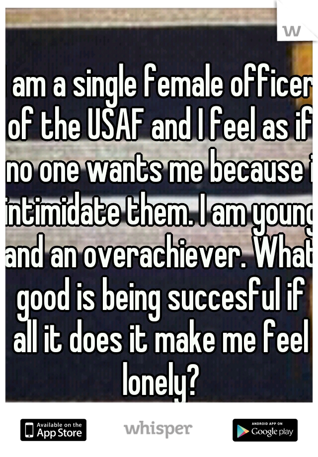 I am a single female officer of the USAF and I feel as if no one wants me because i intimidate them. I am young and an overachiever. What good is being succesful if all it does it make me feel lonely?
