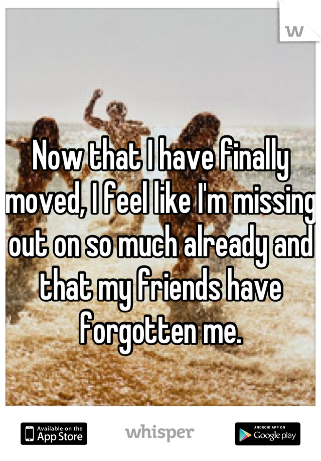 Now that I have finally moved, I feel like I'm missing out on so much already and that my friends have forgotten me.