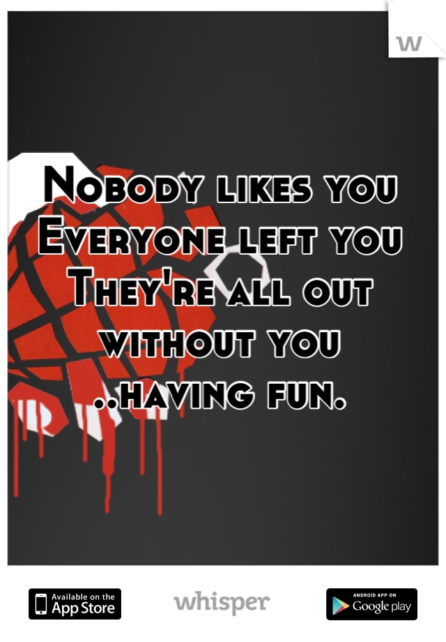 Nobody likes you Everyone left you They're all out without you ..having fun.