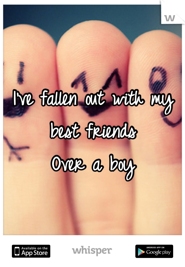 I've fallen out with my best friends Over a boy