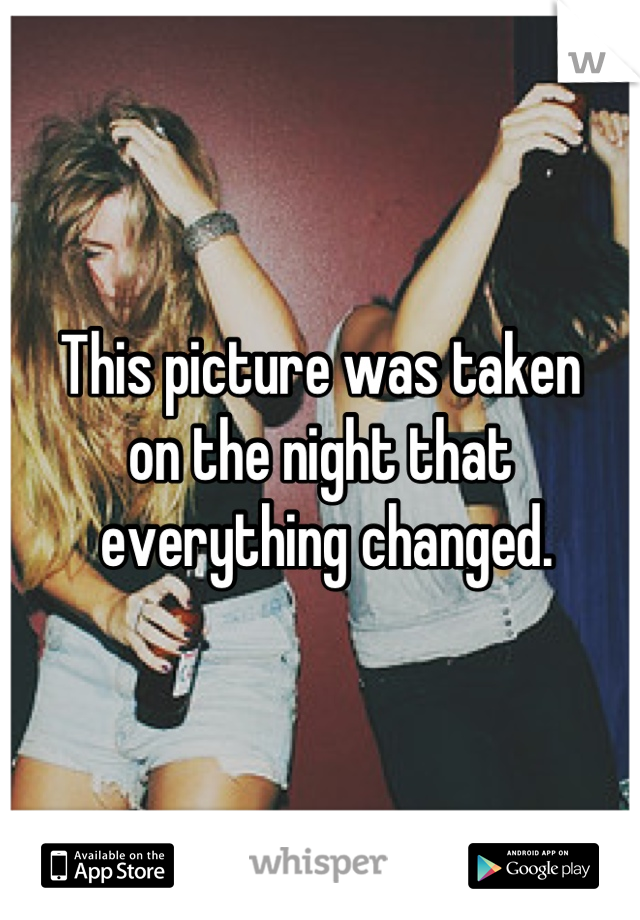 This picture was taken  on the night that  everything changed.